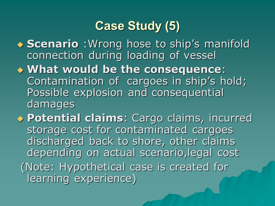 Case Study (5)  Scenario :Wrong hose to ship's manifold connection during loading of vessel  What would be the consequence: Contamination of cargoes