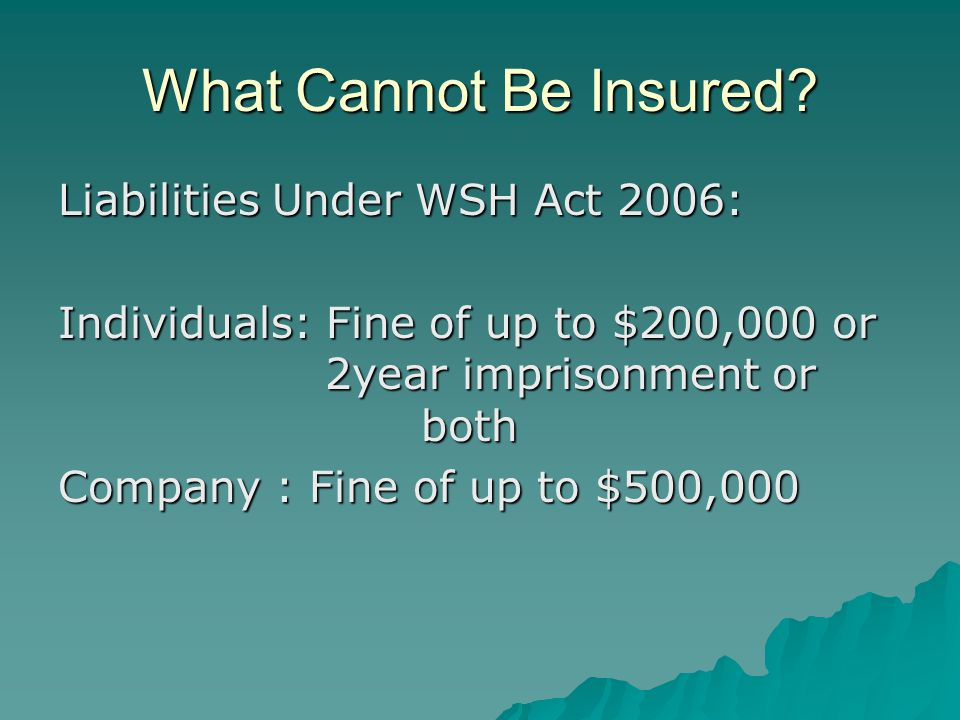 What Cannot Be Insured? Liabilities Under WSH Act 2006: Individuals: Fine of up to $200,000 or 2year imprisonment or both Company : Fine of up to $500