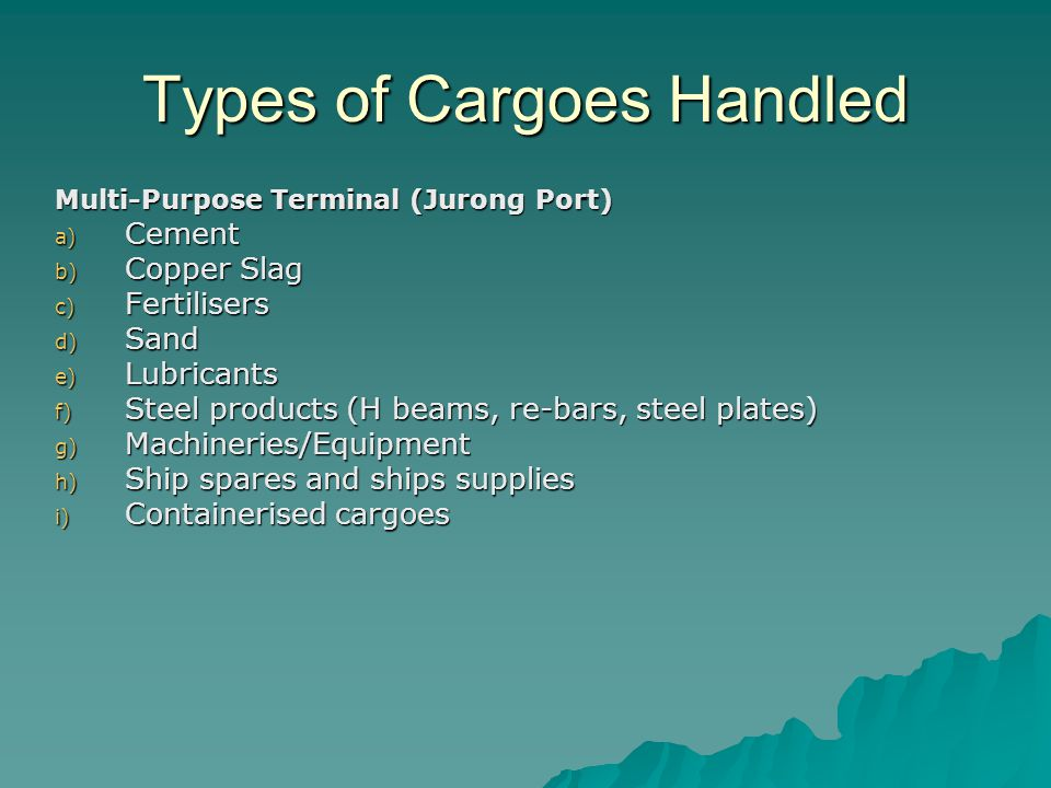 Types of Cargoes Handled Multi-Purpose Terminal (Jurong Port) a) Cement b) Copper Slag c) Fertilisers d) Sand e) Lubricants f) Steel products (H beams