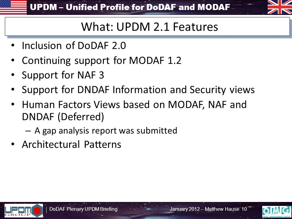 UPDM – Unified Profile for DoDAF and MODAF DoDAF Plenary UPDM Briefing January 2012 – Matthew Hause 10 Inclusion of DoDAF 2.0 Continuing support for MODAF 1.2 Support for NAF 3 Support for DNDAF Information and Security views Human Factors Views based on MODAF, NAF and DNDAF (Deferred) – A gap analysis report was submitted Architectural Patterns What: UPDM 2.1 Features