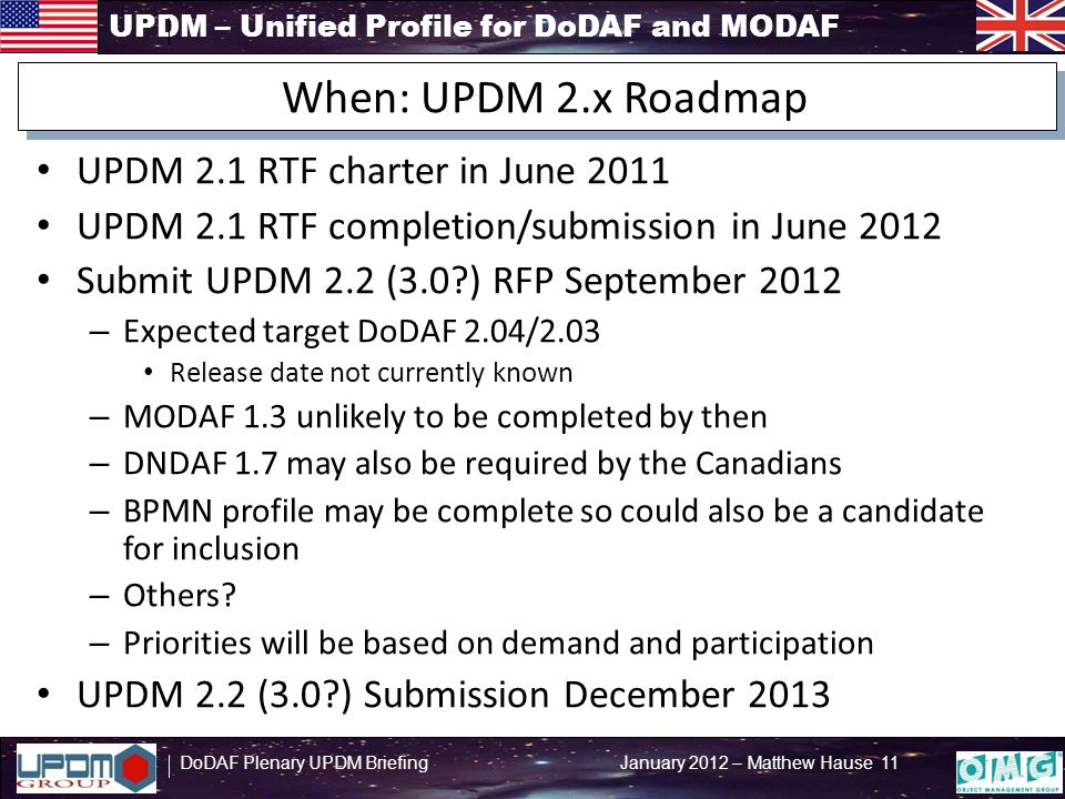 UPDM – Unified Profile for DoDAF and MODAF DoDAF Plenary UPDM Briefing January 2012 – Matthew Hause 11 UPDM 2.1 RTF charter in June 2011 UPDM 2.1 RTF completion/submission in June 2012 Submit UPDM 2.2 (3.0 ) RFP September 2012 – Expected target DoDAF 2.04/2.03 Release date not currently known – MODAF 1.3 unlikely to be completed by then – DNDAF 1.7 may also be required by the Canadians – BPMN profile may be complete so could also be a candidate for inclusion – Others.
