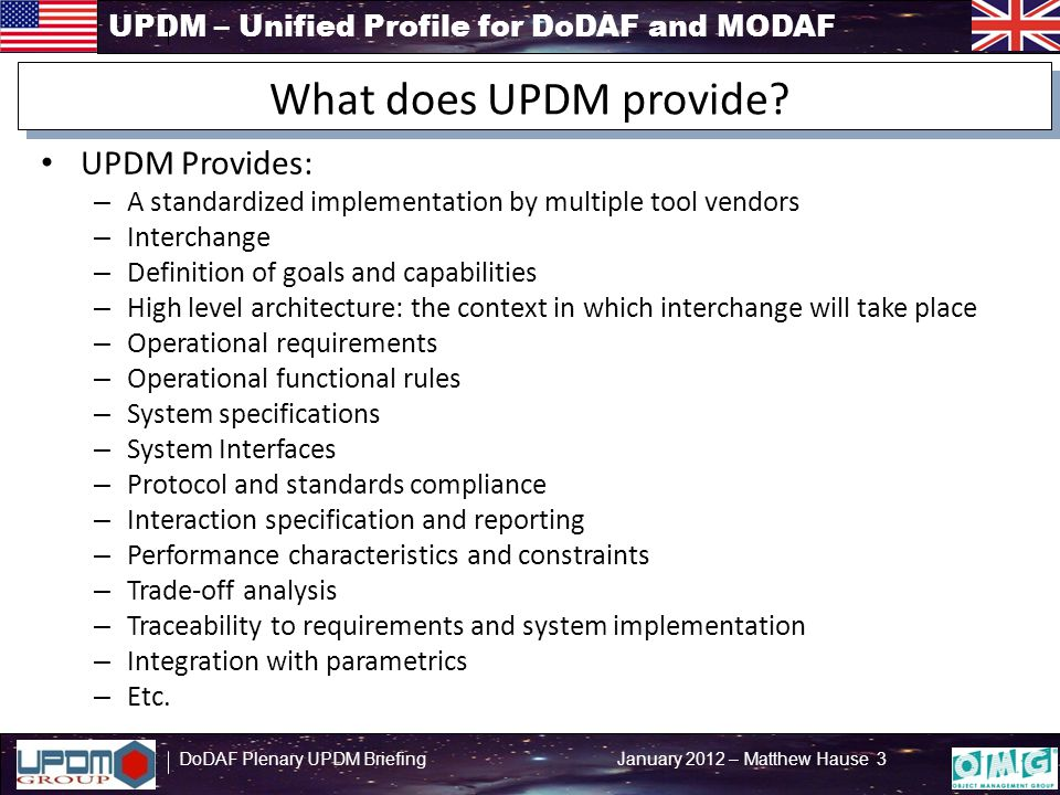 UPDM – Unified Profile for DoDAF and MODAF DoDAF Plenary UPDM Briefing January 2012 – Matthew Hause 14 A UPDM Tool is tested (or testable) for Interchange of Data and Models by the OMG – XMI provides data interchange – Diagram interchange under way – Prevents vendor lock-in – supported by several tool vendors – Promotes collaborative technologies and tools Executable Architectures – State based models – Activity models – Integration with analysis tools: Matlab, Modelica, Mathematica, etc.