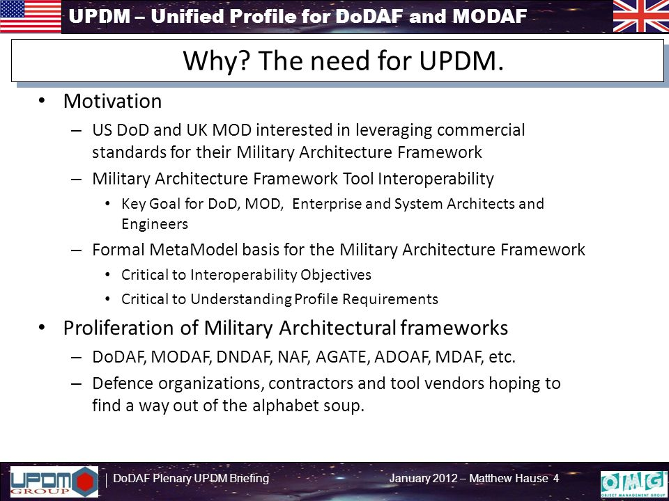 UPDM – Unified Profile for DoDAF and MODAF DoDAF Plenary UPDM Briefing January 2012 – Matthew Hause 4 Motivation – US DoD and UK MOD interested in leveraging commercial standards for their Military Architecture Framework – Military Architecture Framework Tool Interoperability Key Goal for DoD, MOD, Enterprise and System Architects and Engineers – Formal MetaModel basis for the Military Architecture Framework Critical to Interoperability Objectives Critical to Understanding Profile Requirements Proliferation of Military Architectural frameworks – DoDAF, MODAF, DNDAF, NAF, AGATE, ADOAF, MDAF, etc.