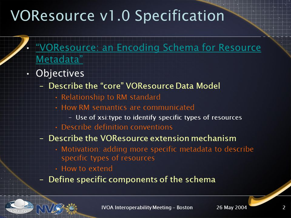 26 May 2004IVOA Interoperability Meeting - Boston2 VOResource v1.0 Specification VOResource: an Encoding Schema for Resource Metadata VOResource: an Encoding Schema for Resource Metadata Objectives –Describe the core VOResource Data Model Relationship to RM standard How RM semantics are communicated –Use of xsi:type to identify specific types of resources Describe definition conventions –Describe the VOResource extension mechanism Motivation: adding more specific metadata to describe specific types of resources How to extend –Define specific components of the schema