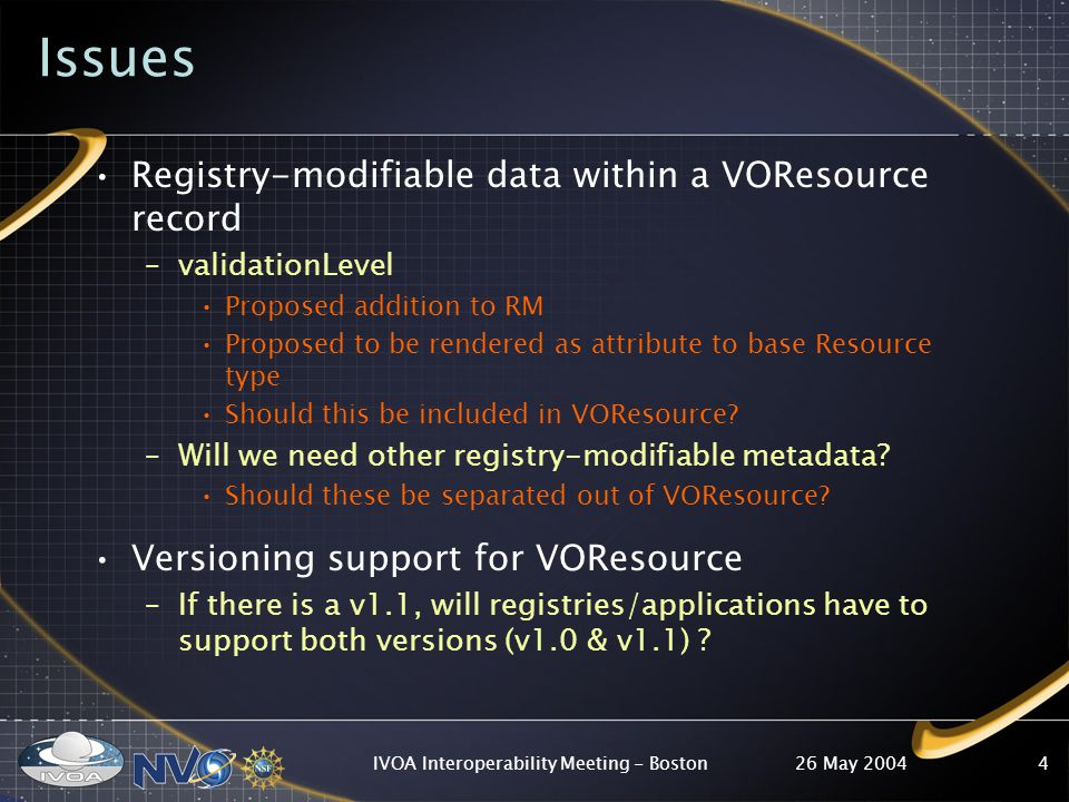 26 May 2004IVOA Interoperability Meeting - Boston5 VODataService A separately standardized extension Currently describes: –Resource types: DataCollection SkyService, TabularSkyService –Interface types: ParamHTTPGet WebService –Coverage Need to integrate STC –Miscellaneous metadata specific to data & services Issues: –Types sufficiently described.