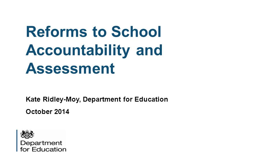 Reforms to School Accountability and Assessment Kate Ridley-Moy, Department for Education October 2014