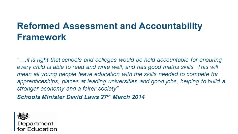 Reformed Assessment and Accountability Framework ….it is right that schools and colleges would be held accountable for ensuring every child is able to read and write well, and has good maths skills.