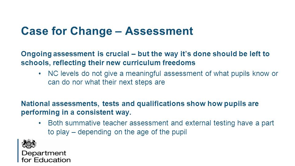 Case for Change – Assessment Ongoing assessment is crucial – but the way it's done should be left to schools, reflecting their new curriculum freedoms NC levels do not give a meaningful assessment of what pupils know or can do nor what their next steps are National assessments, tests and qualifications show how pupils are performing in a consistent way.
