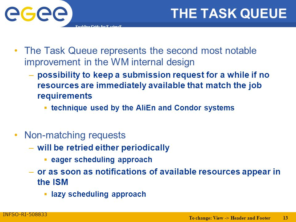 To change: View -> Header and Footer 13 Enabling Grids for E-sciencE INFSO-RI-508833 THE TASK QUEUE The Task Queue represents the second most notable improvement in the WM internal design –possibility to keep a submission request for a while if no resources are immediately available that match the job requirements  technique used by the AliEn and Condor systems Non-matching requests –will be retried either periodically  eager scheduling approach –or as soon as notifications of available resources appear in the ISM  lazy scheduling approach