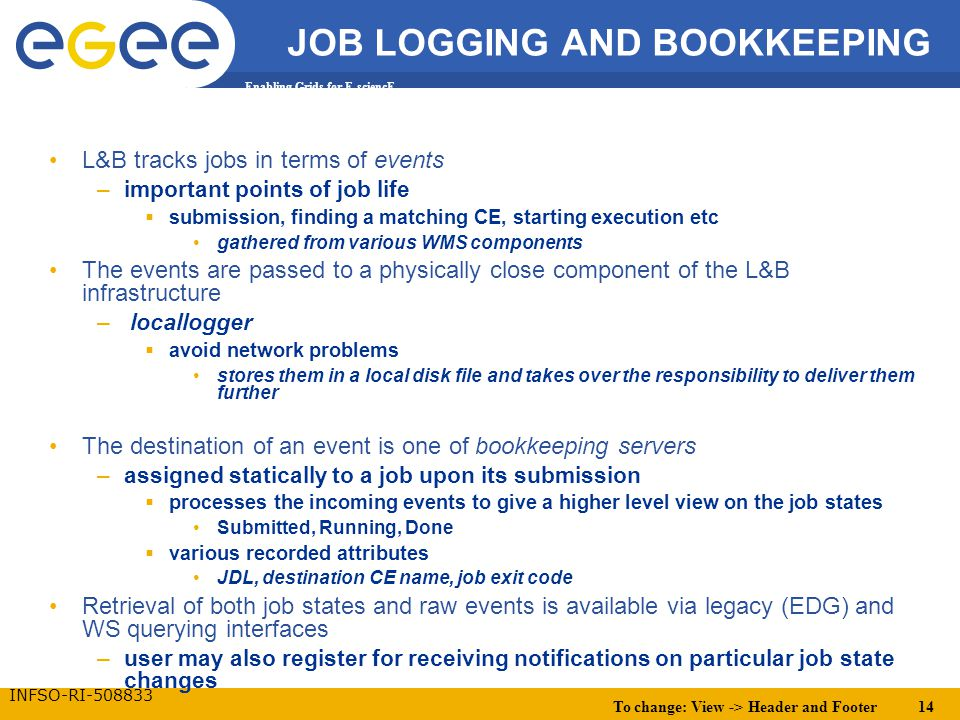 To change: View -> Header and Footer 14 Enabling Grids for E-sciencE INFSO-RI-508833 JOB LOGGING AND BOOKKEEPING L&B tracks jobs in terms of events –important points of job life  submission, finding a matching CE, starting execution etc gathered from various WMS components The events are passed to a physically close component of the L&B infrastructure – locallogger  avoid network problems stores them in a local disk file and takes over the responsibility to deliver them further The destination of an event is one of bookkeeping servers –assigned statically to a job upon its submission  processes the incoming events to give a higher level view on the job states Submitted, Running, Done  various recorded attributes JDL, destination CE name, job exit code Retrieval of both job states and raw events is available via legacy (EDG) and WS querying interfaces –user may also register for receiving notifications on particular job state changes