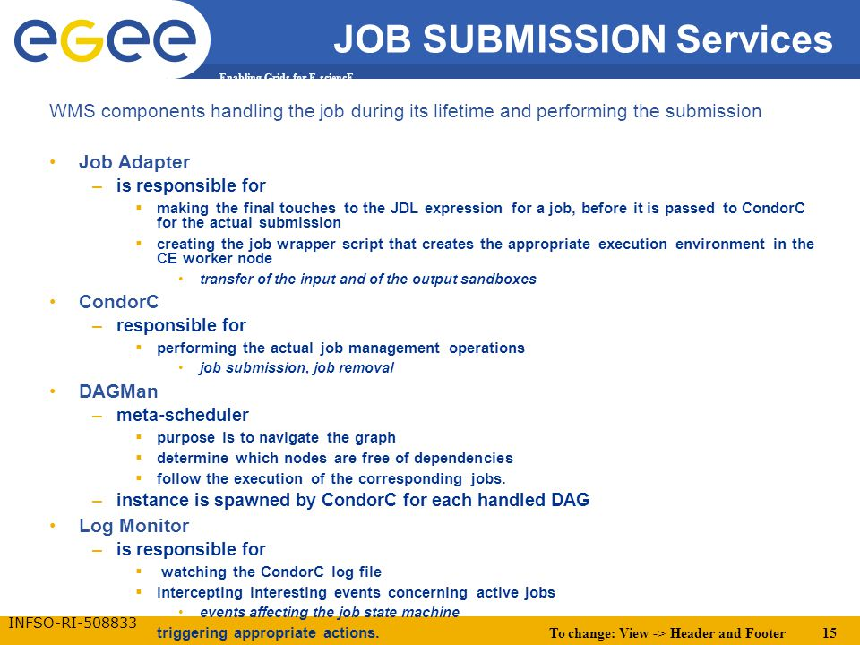 To change: View -> Header and Footer 15 Enabling Grids for E-sciencE INFSO-RI-508833 JOB SUBMISSION Services WMS components handling the job during its lifetime and performing the submission Job Adapter –is responsible for  making the final touches to the JDL expression for a job, before it is passed to CondorC for the actual submission  creating the job wrapper script that creates the appropriate execution environment in the CE worker node transfer of the input and of the output sandboxes CondorC –responsible for  performing the actual job management operations job submission, job removal DAGMan –meta-scheduler  purpose is to navigate the graph  determine which nodes are free of dependencies  follow the execution of the corresponding jobs.