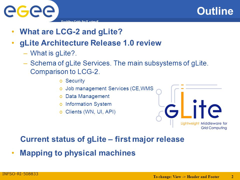 To change: View -> Header and Footer 2 Enabling Grids for E-sciencE INFSO-RI-508833 Outline What are LCG-2 and gLite.