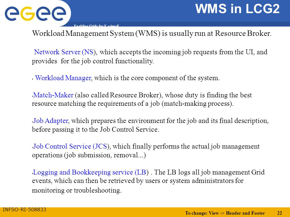 To change: View -> Header and Footer 22 Enabling Grids for E-sciencE INFSO-RI-508833 WMS in LCG2 Workload Management System (WMS) is usually run at Resource Broker.