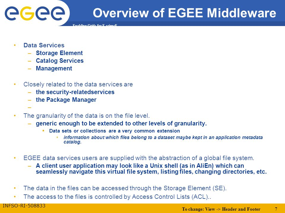 To change: View -> Header and Footer 7 Enabling Grids for E-sciencE INFSO-RI-508833 Overview of EGEE Middleware Data Services –Storage Element –Catalog Services –Management Closely related to the data services are –the security-relatedservices –the Package Manager – The granularity of the data is on the file level.
