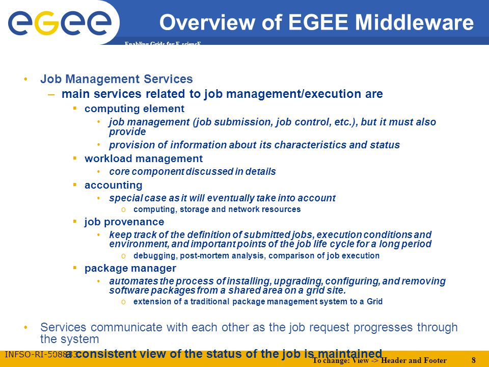 To change: View -> Header and Footer 8 Enabling Grids for E-sciencE INFSO-RI-508833 Overview of EGEE Middleware Job Management Services –main services related to job management/execution are  computing element job management (job submission, job control, etc.), but it must also provide provision of information about its characteristics and status  workload management core component discussed in details  accounting special case as it will eventually take into account ocomputing, storage and network resources  job provenance keep track of the definition of submitted jobs, execution conditions and environment, and important points of the job life cycle for a long period odebugging, post-mortem analysis, comparison of job execution  package manager automates the process of installing, upgrading, configuring, and removing software packages from a shared area on a grid site.