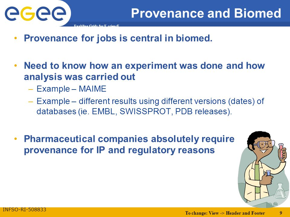 To change: View -> Header and Footer 9 Enabling Grids for E-sciencE INFSO-RI-508833 Provenance and Biomed Provenance for jobs is central in biomed. Ne