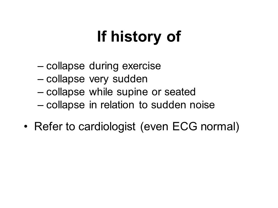 If history of –collapse during exercise –collapse very sudden –collapse while supine or seated –collapse in relation to sudden noise Refer to cardiologist (even ECG normal)