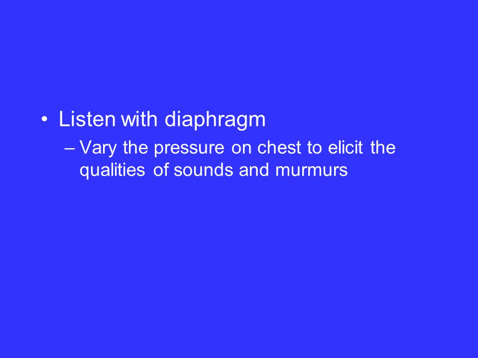 Listen with diaphragm –Vary the pressure on chest to elicit the qualities of sounds and murmurs