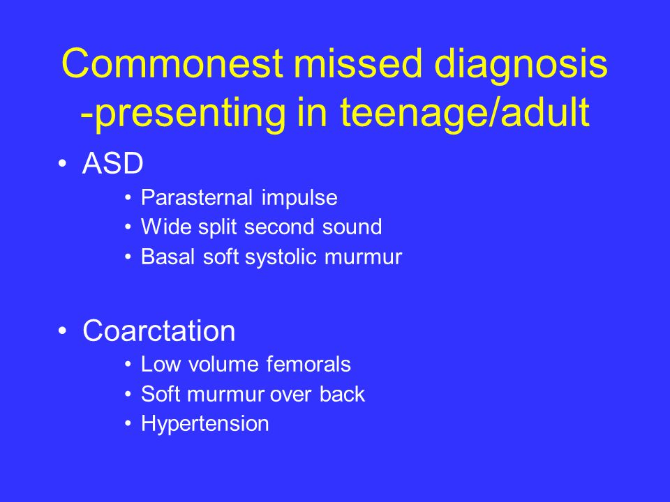 Commonest missed diagnosis -presenting in teenage/adult ASD Parasternal impulse Wide split second sound Basal soft systolic murmur Coarctation Low volume femorals Soft murmur over back Hypertension