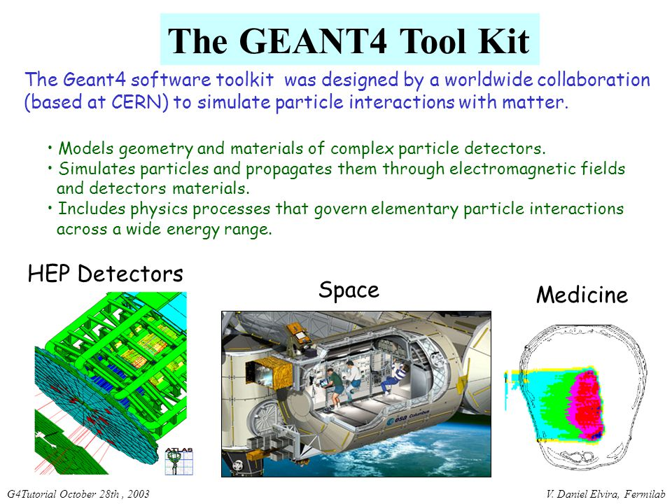 V. Daniel Elvira, FermilabG4Tutorial October 28th, 2003 The GEANT4 Tool Kit The Geant4 software toolkit was designed by a worldwide collaboration (bas