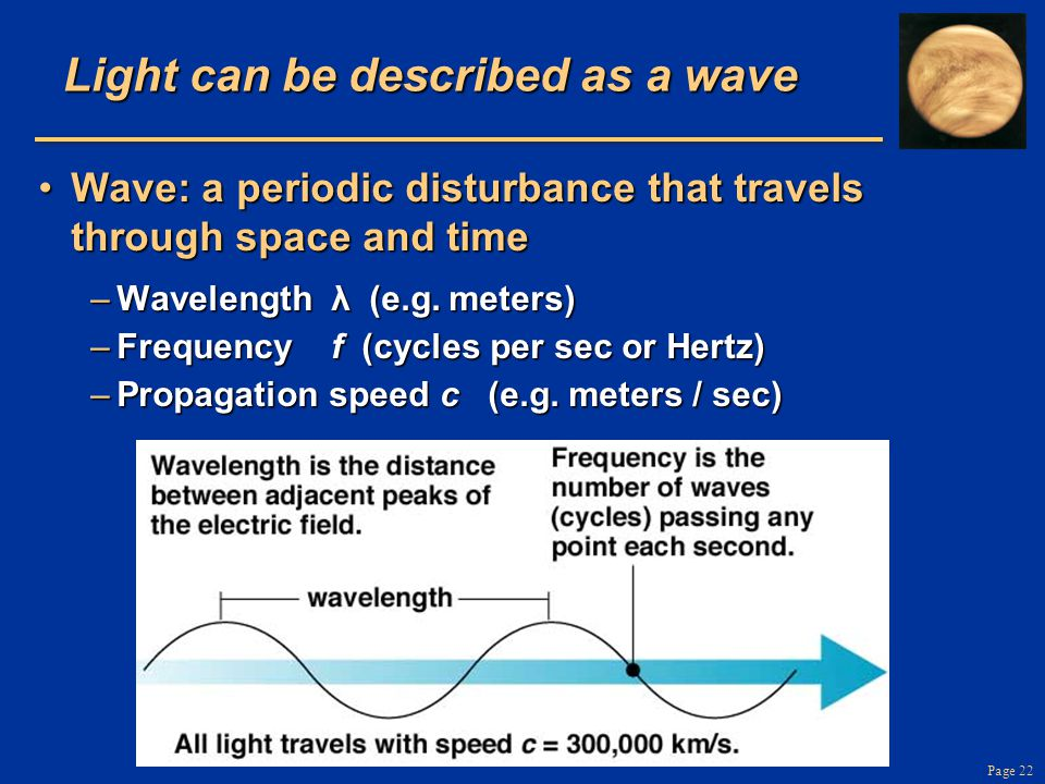Page 22 Light can be described as a wave Wave: a periodic disturbance that travels through space and timeWave: a periodic disturbance that travels through space and time –Wavelength λ  (e.g.
