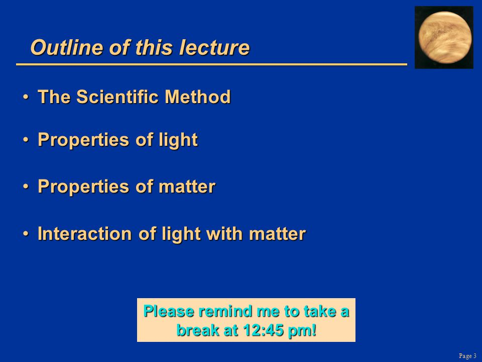 Page 3 Outline of this lecture The Scientific MethodThe Scientific Method Properties of lightProperties of light Properties of matterProperties of matter Interaction of light with matterInteraction of light with matter Please remind me to take a break at 12:45 pm!