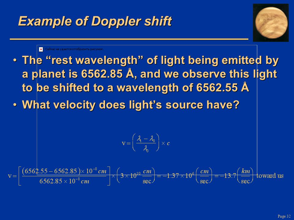 Page 32 Example of Doppler shift The rest wavelength of light being emitted by a planet is 6562.85 Å, and we observe this light to be shifted to a wavelength of 6562.55 ÅThe rest wavelength of light being emitted by a planet is 6562.85 Å, and we observe this light to be shifted to a wavelength of 6562.55 Å What velocity does light's source have?What velocity does light's source have?