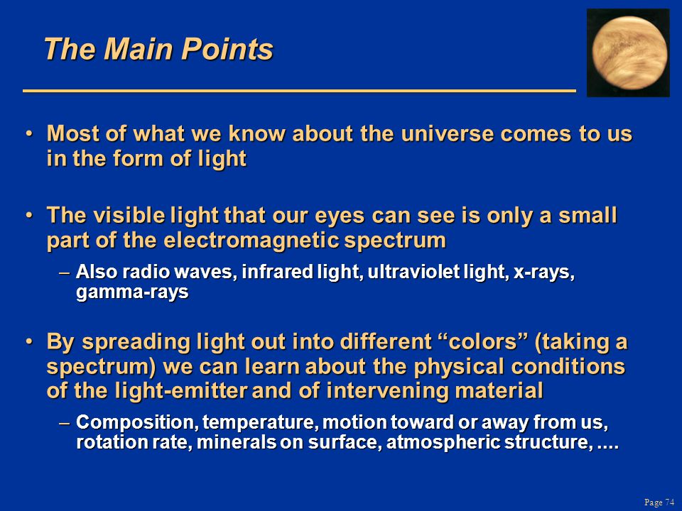 Page 74 The Main Points Most of what we know about the universe comes to us in the form of lightMost of what we know about the universe comes to us in the form of light The visible light that our eyes can see is only a small part of the electromagnetic spectrumThe visible light that our eyes can see is only a small part of the electromagnetic spectrum –Also radio waves, infrared light, ultraviolet light, x-rays, gamma-rays By spreading light out into different colors (taking a spectrum) we can learn about the physical conditions of the light-emitter and of intervening materialBy spreading light out into different colors (taking a spectrum) we can learn about the physical conditions of the light-emitter and of intervening material –Composition, temperature, motion toward or away from us, rotation rate, minerals on surface, atmospheric structure,....