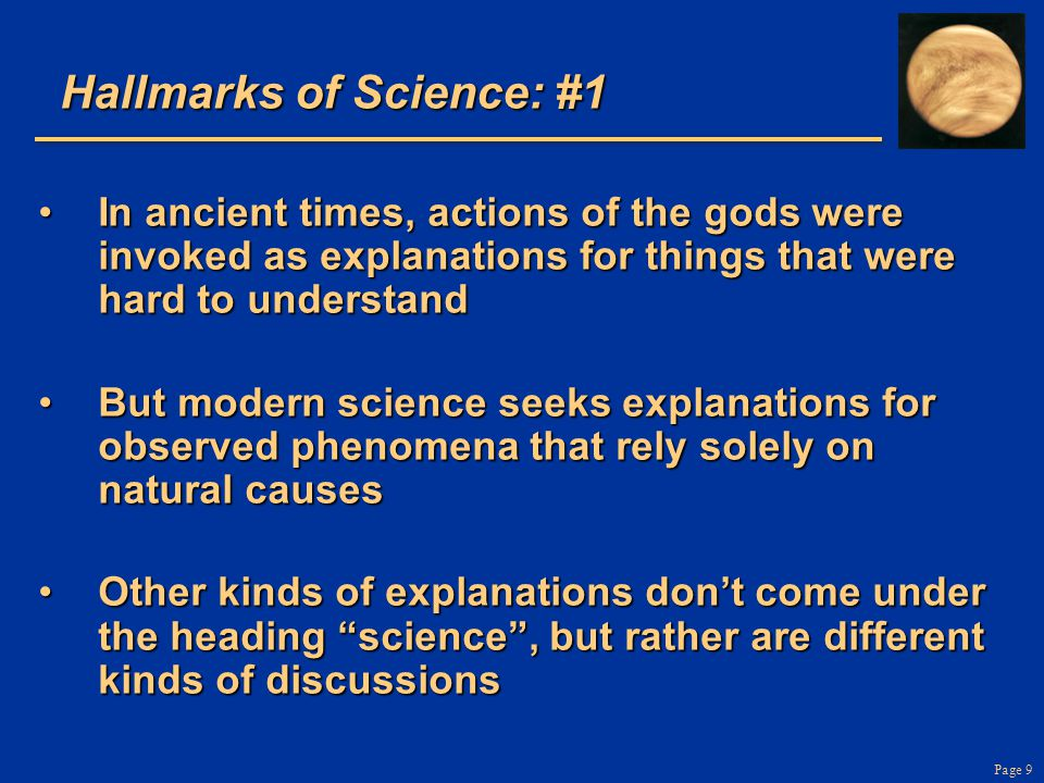 Page 9 Hallmarks of Science: #1 In ancient times, actions of the gods were invoked as explanations for things that were hard to understandIn ancient times, actions of the gods were invoked as explanations for things that were hard to understand But modern science seeks explanations for observed phenomena that rely solely on natural causesBut modern science seeks explanations for observed phenomena that rely solely on natural causes Other kinds of explanations don't come under the heading science , but rather are different kinds of discussionsOther kinds of explanations don't come under the heading science , but rather are different kinds of discussions