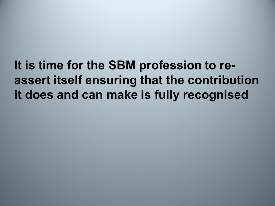 It is time for the SBM profession to re- assert itself ensuring that the contribution it does and can make is fully recognised