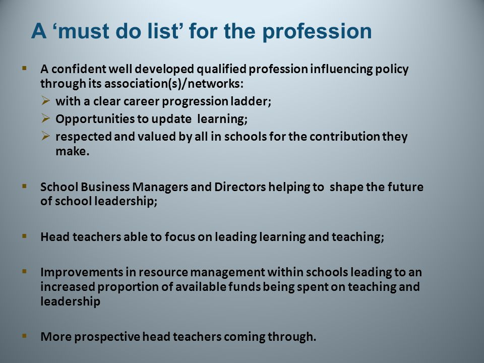 A 'must do list' for the profession  A confident well developed qualified profession influencing policy through its association(s)/networks:  with a clear career progression ladder;  Opportunities to update learning;  respected and valued by all in schools for the contribution they make.