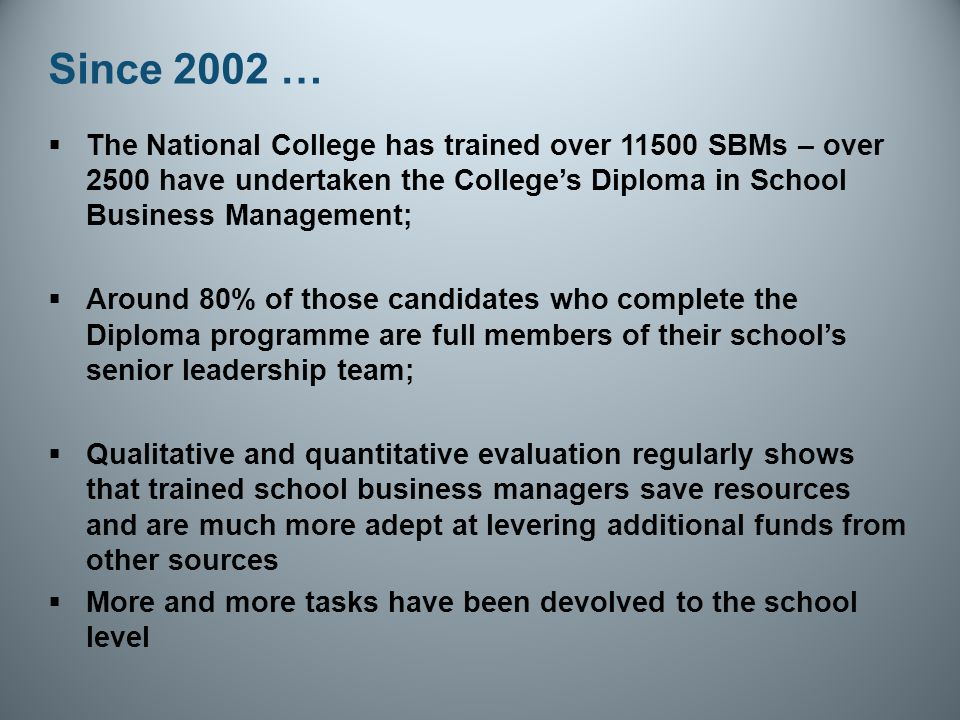 Since 2002 …  The National College has trained over 11500 SBMs – over 2500 have undertaken the College's Diploma in School Business Management;  Around 80% of those candidates who complete the Diploma programme are full members of their school's senior leadership team;  Qualitative and quantitative evaluation regularly shows that trained school business managers save resources and are much more adept at levering additional funds from other sources  More and more tasks have been devolved to the school level