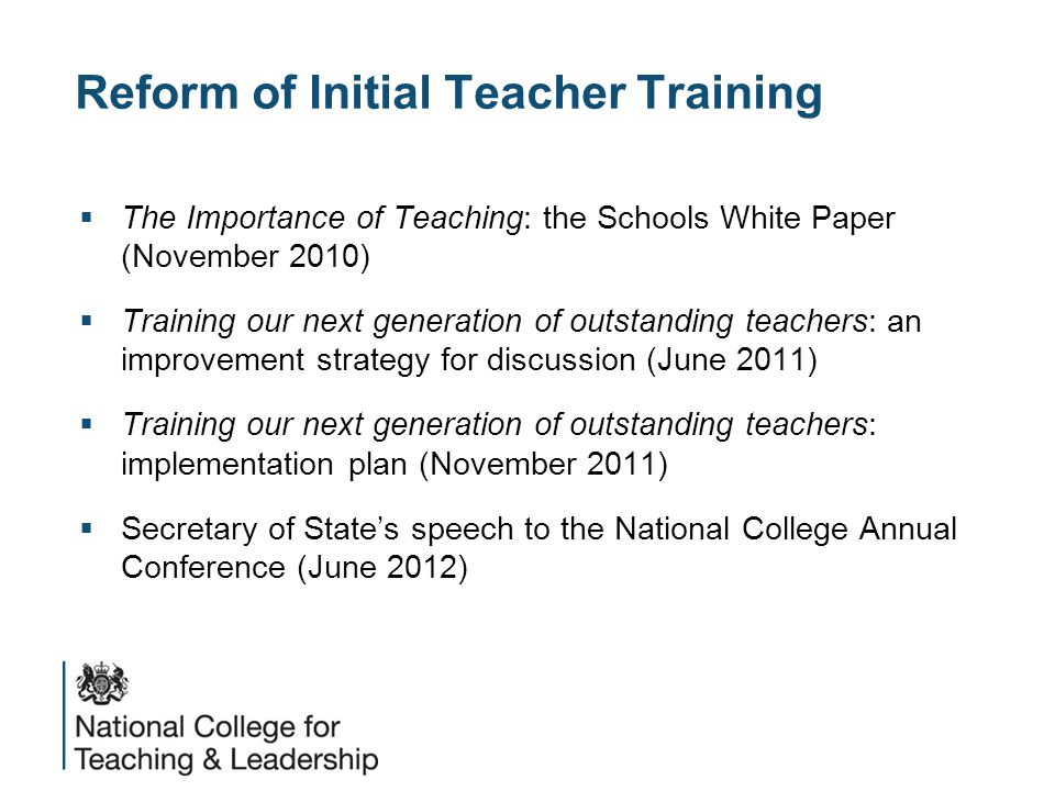 Reform of Initial Teacher Training  The Importance of Teaching: the Schools White Paper (November 2010)  Training our next generation of outstanding teachers: an improvement strategy for discussion (June 2011)  Training our next generation of outstanding teachers: implementation plan (November 2011)  Secretary of State's speech to the National College Annual Conference (June 2012)