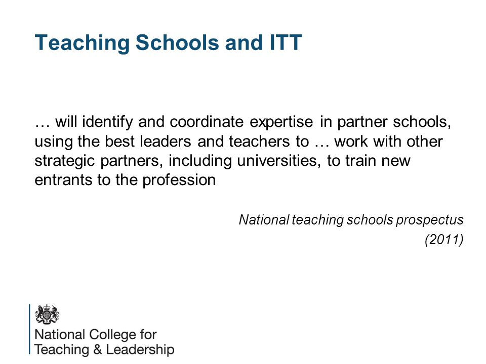 Teaching Schools and ITT … will identify and coordinate expertise in partner schools, using the best leaders and teachers to … work with other strategic partners, including universities, to train new entrants to the profession National teaching schools prospectus (2011)