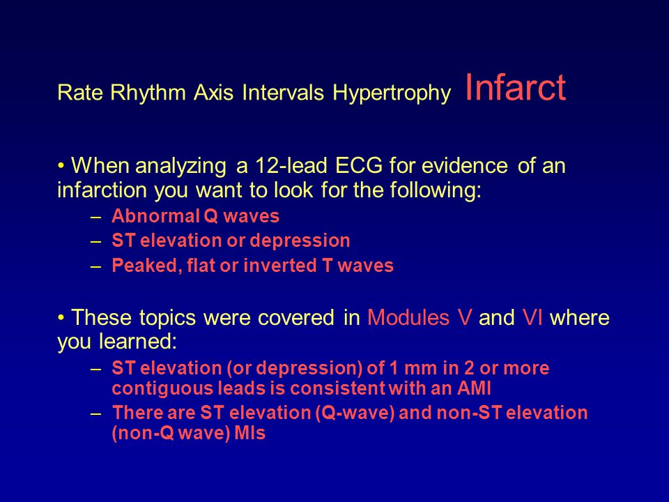 Rate Rhythm Axis Intervals Hypertrophy Infarct When analyzing a 12-lead ECG for evidence of an infarction you want to look for the following: –Abnorma