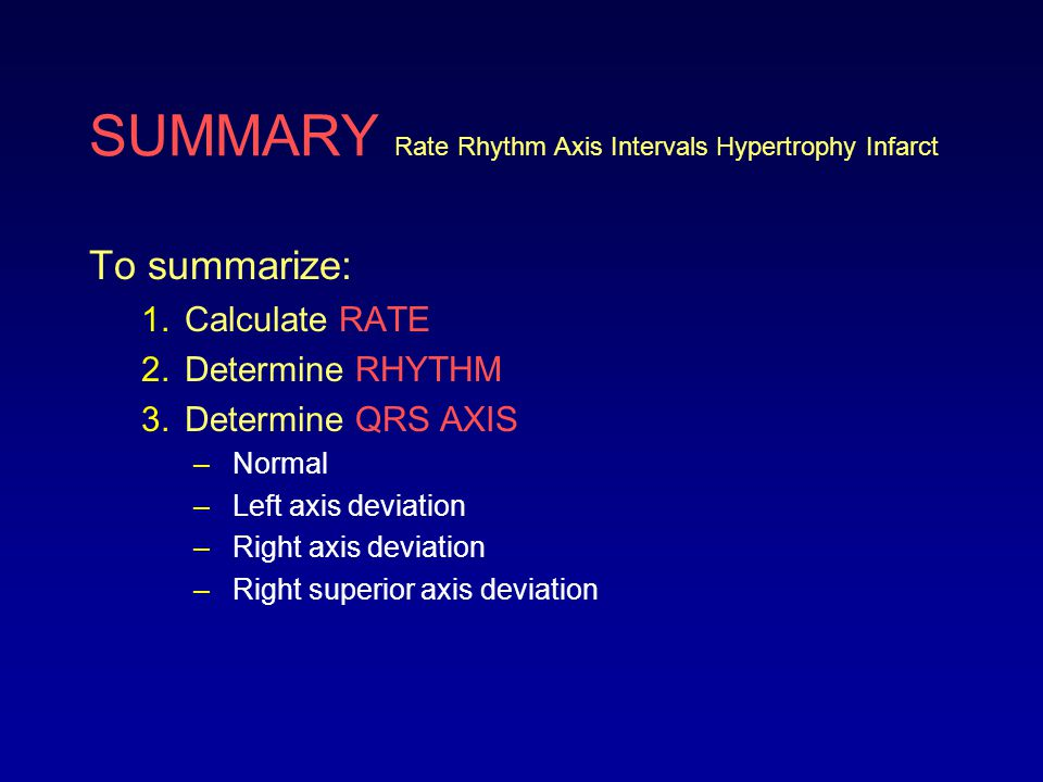 SUMMARY Rate Rhythm Axis Intervals Hypertrophy Infarct To summarize: 1.Calculate RATE 2.Determine RHYTHM 3.Determine QRS AXIS –Normal –Left axis devia