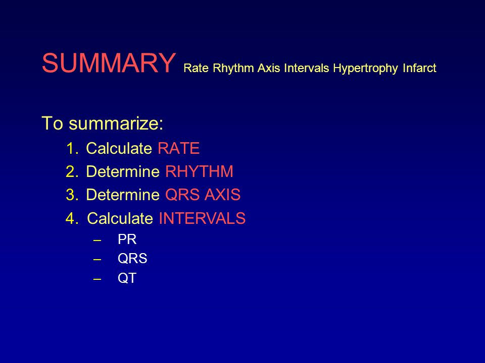 SUMMARY Rate Rhythm Axis Intervals Hypertrophy Infarct To summarize: 1.Calculate RATE 2.Determine RHYTHM 3.Determine QRS AXIS 4.Calculate INTERVALS –P