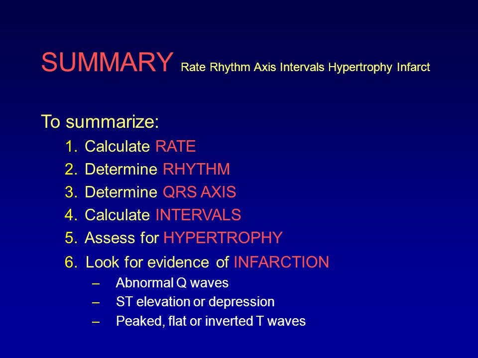 SUMMARY Rate Rhythm Axis Intervals Hypertrophy Infarct To summarize: 1.Calculate RATE 2.Determine RHYTHM 3.Determine QRS AXIS 4.Calculate INTERVALS 5.Assess for HYPERTROPHY 6.Look for evidence of INFARCTION Now to finish this module lets analyze a 12-lead ECG!