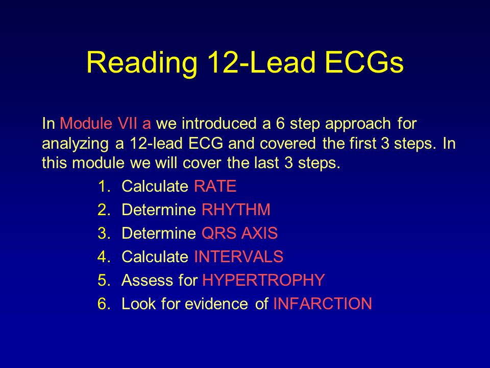 Reading 12-Lead ECGs In Module VII a we introduced a 6 step approach for analyzing a 12-lead ECG and covered the first 3 steps. In this module we will