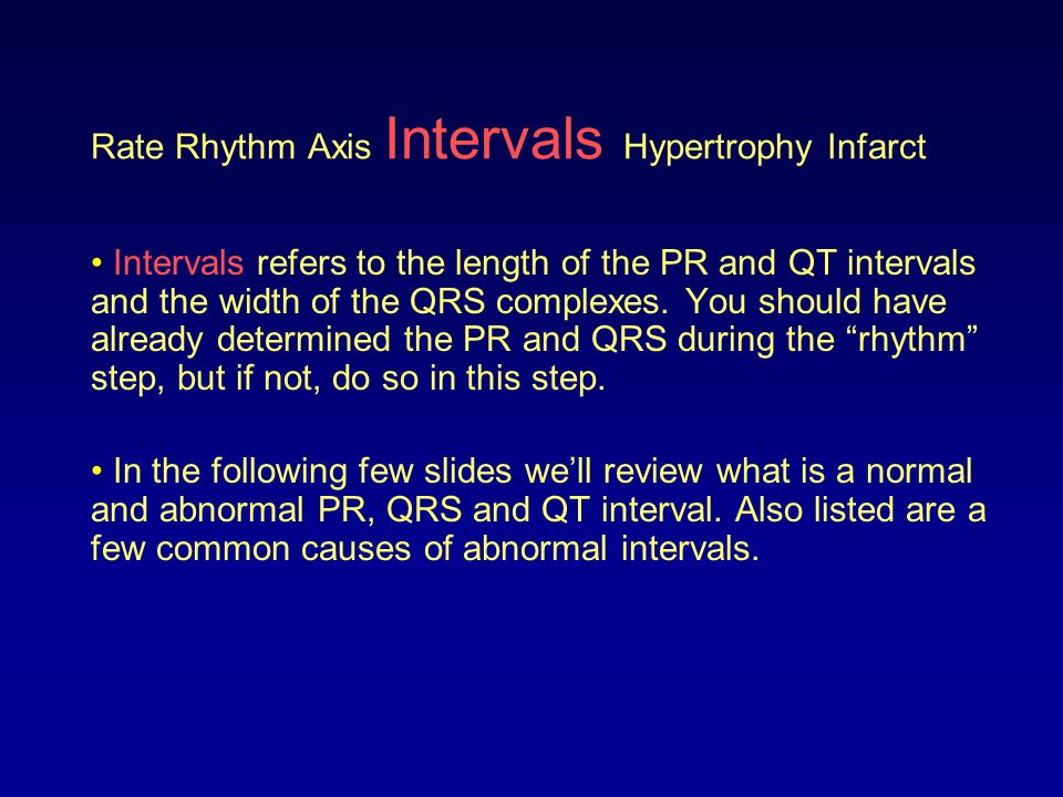 Rate Rhythm Axis Intervals Hypertrophy Infarct Intervals refers to the length of the PR and QT intervals and the width of the QRS complexes. You shoul