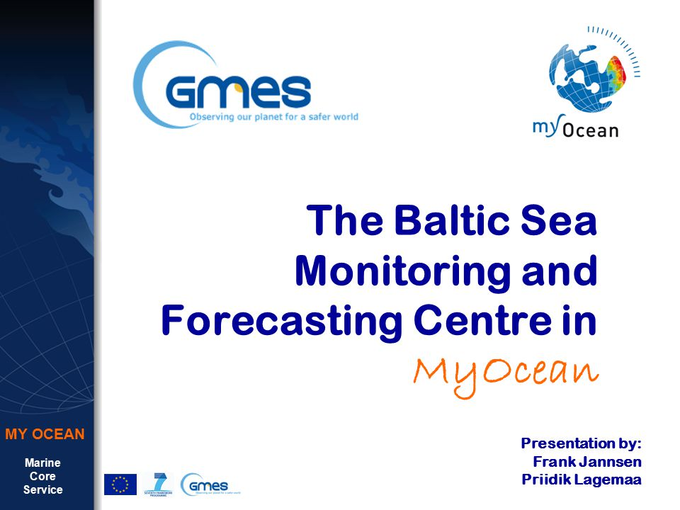 Marine Core Service MY OCEAN The Baltic Sea Monitoring and Forecasting Centre in MyOcean Presentation by: Frank Jannsen Priidik Lagemaa