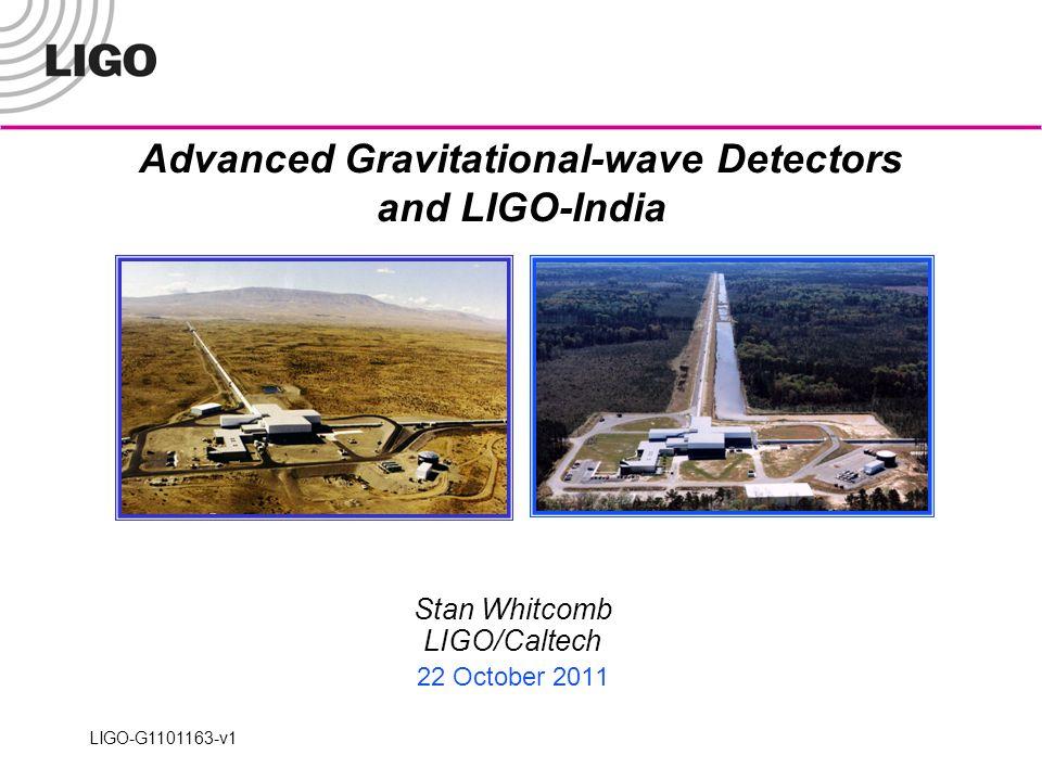Advanced Gravitational-wave Detectors and LIGO-India Stan Whitcomb LIGO/Caltech 22 October 2011 LIGO-G1101163-v1