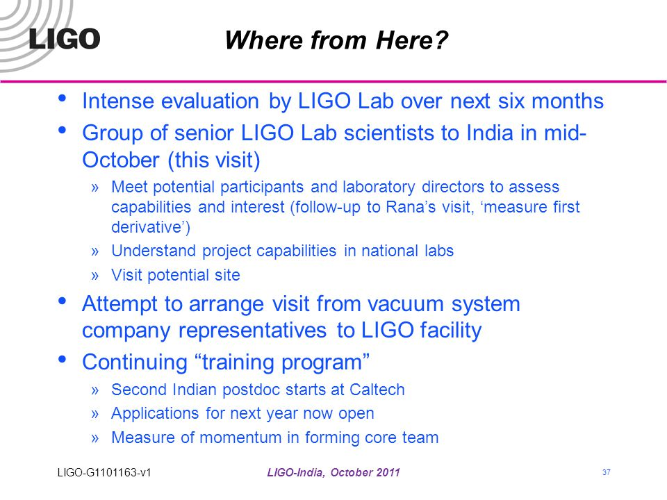 Where from Here? Intense evaluation by LIGO Lab over next six months Group of senior LIGO Lab scientists to India in mid- October (this visit) »Meet p