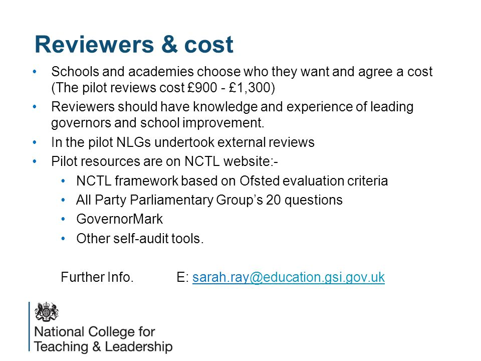 Reviewers & cost Schools and academies choose who they want and agree a cost (The pilot reviews cost £900 - £1,300) Reviewers should have knowledge an