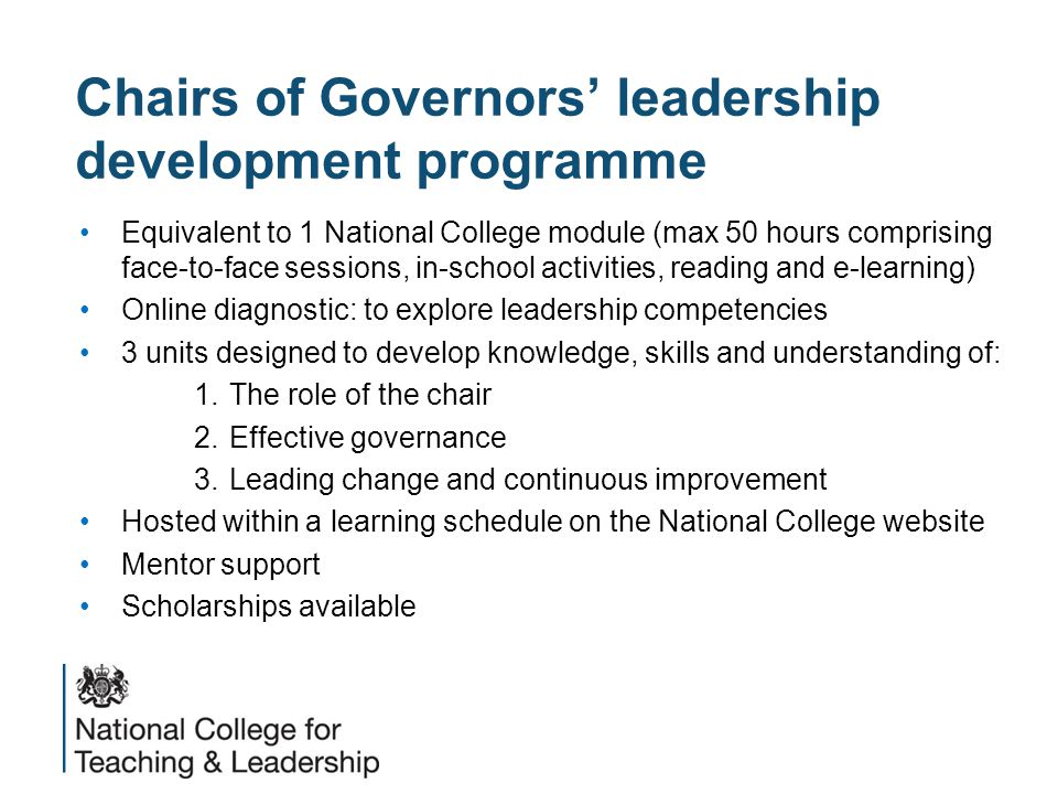 Chairs of Governors' leadership development programme Equivalent to 1 National College module (max 50 hours comprising face-to-face sessions, in-school activities, reading and e-learning) Online diagnostic: to explore leadership competencies 3 units designed to develop knowledge, skills and understanding of: 1.The role of the chair 2.Effective governance 3.Leading change and continuous improvement Hosted within a learning schedule on the National College website Mentor support Scholarships available
