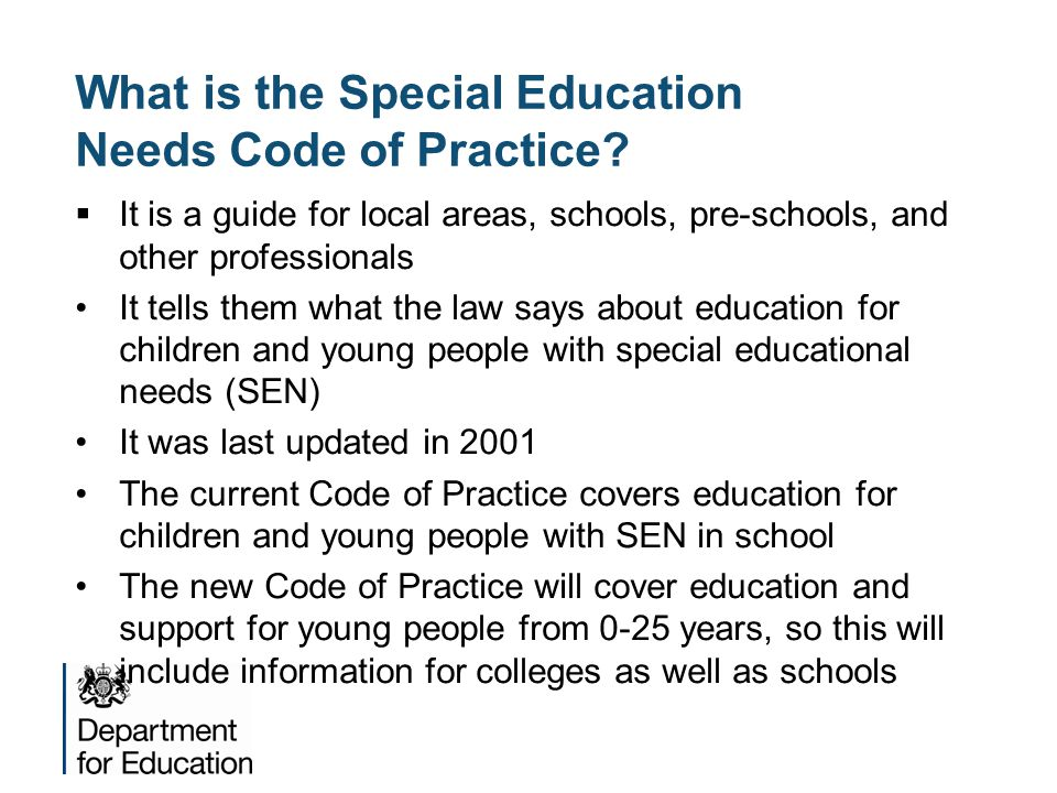 What is the Special Education Needs Code of Practice?  It is a guide for local areas, schools, pre-schools, and other professionals It tells them wha