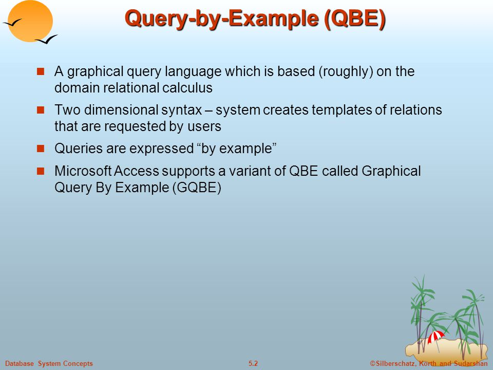©Silberschatz, Korth and Sudarshan5.2Database System Concepts Query-by-Example (QBE) A graphical query language which is based (roughly) on the domain relational calculus Two dimensional syntax – system creates templates of relations that are requested by users Queries are expressed by example Microsoft Access supports a variant of QBE called Graphical Query By Example (GQBE)