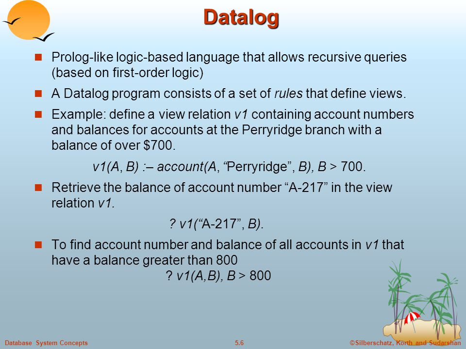 ©Silberschatz, Korth and Sudarshan5.6Database System ConceptsDatalog Prolog-like logic-based language that allows recursive queries (based on first-order logic) A Datalog program consists of a set of rules that define views.