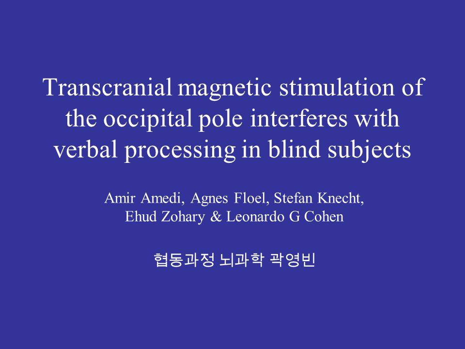 Transcranial magnetic stimulation of the occipital pole interferes with verbal processing in blind subjects Amir Amedi, Agnes Floel, Stefan Knecht, Ehud Zohary & Leonardo G Cohen 협동과정 뇌과학 곽영빈