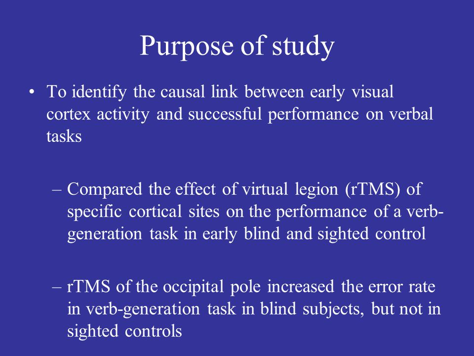 Purpose of study To identify the causal link between early visual cortex activity and successful performance on verbal tasks –Compared the effect of virtual legion (rTMS) of specific cortical sites on the performance of a verb- generation task in early blind and sighted control –rTMS of the occipital pole increased the error rate in verb-generation task in blind subjects, but not in sighted controls